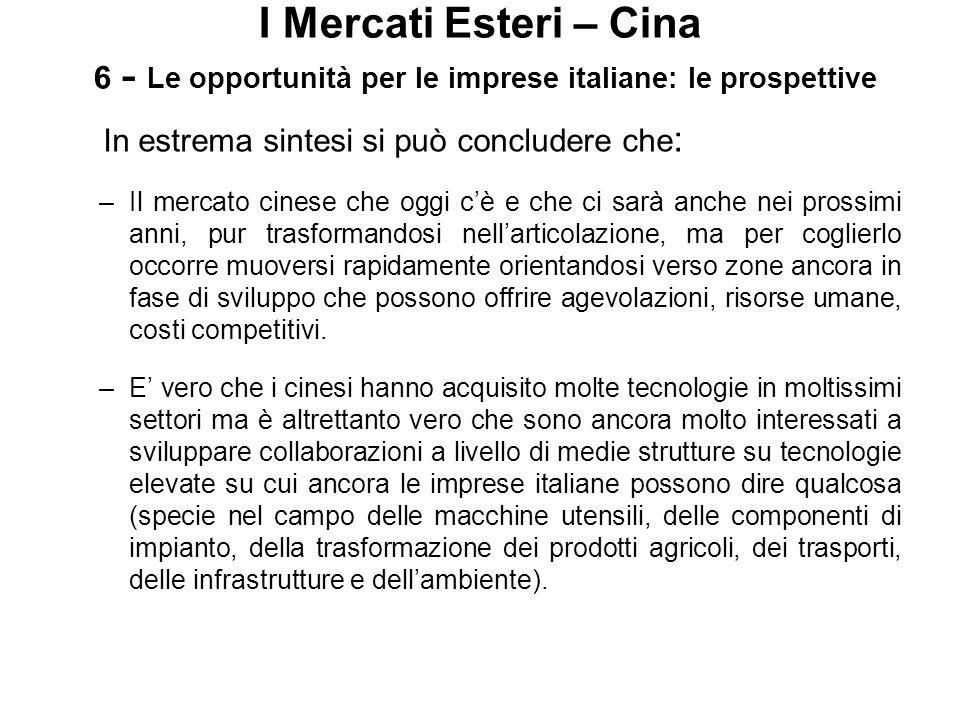 I Mercati Esteri – Cina 6 - Le opportunità per le imprese italiane: le prospettive In estrema sintesi si può concludere che : –Il mercato cinese che o