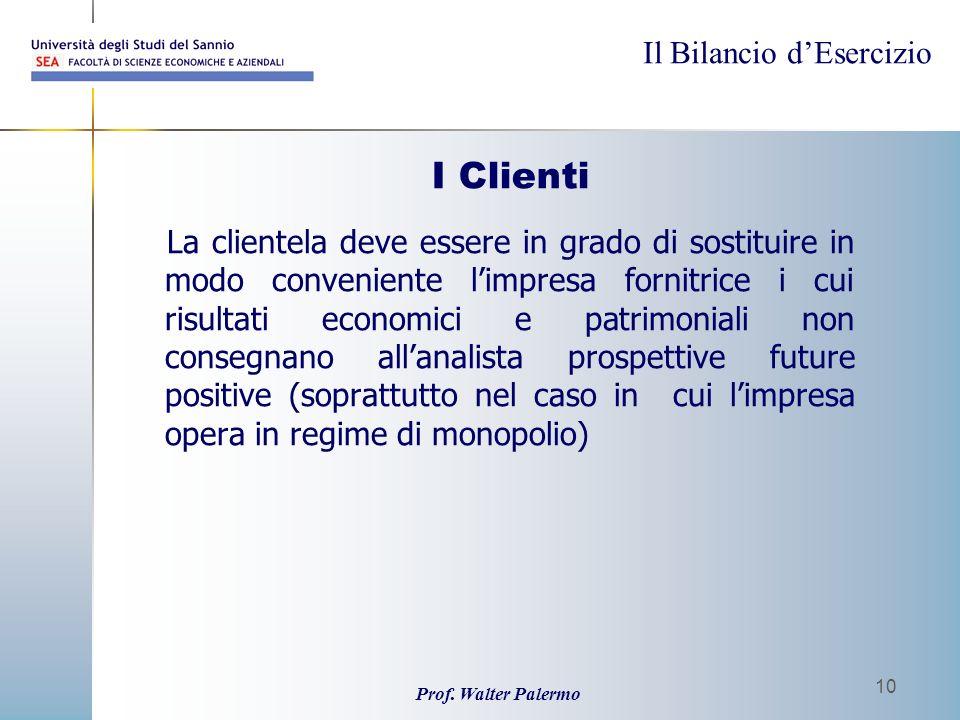 Il Bilancio dEsercizio Prof. Walter Palermo 10 I Clienti La clientela deve essere in grado di sostituire in modo conveniente limpresa fornitrice i cui