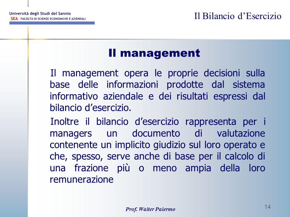 Il Bilancio dEsercizio Prof. Walter Palermo 14 Il management Il management opera le proprie decisioni sulla base delle informazioni prodotte dal siste
