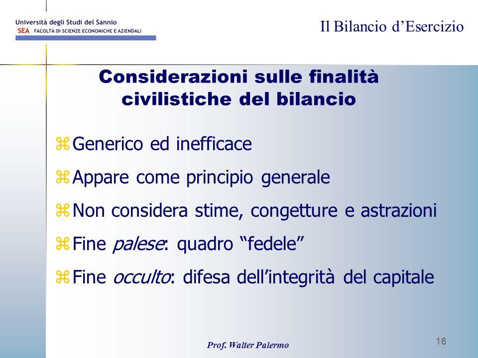 Il Bilancio dEsercizio Prof. Walter Palermo 16 Considerazioni sulle finalità civilistiche del bilancio zGenerico ed inefficace zAppare come principio