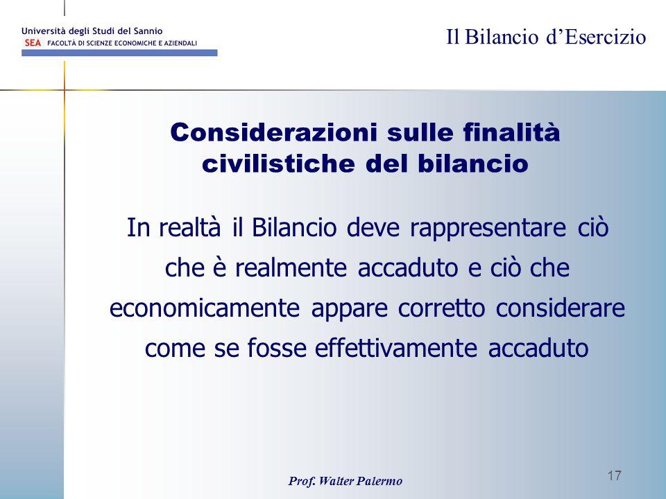 Il Bilancio dEsercizio Prof. Walter Palermo 17 Considerazioni sulle finalità civilistiche del bilancio In realtà il Bilancio deve rappresentare ciò ch