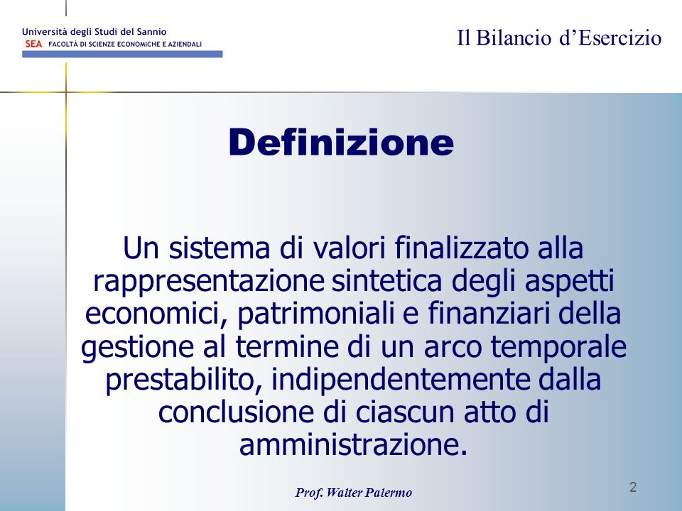 Il Bilancio dEsercizio Prof. Walter Palermo 2 Definizione Un sistema di valori finalizzato alla rappresentazione sintetica degli aspetti economici, pa
