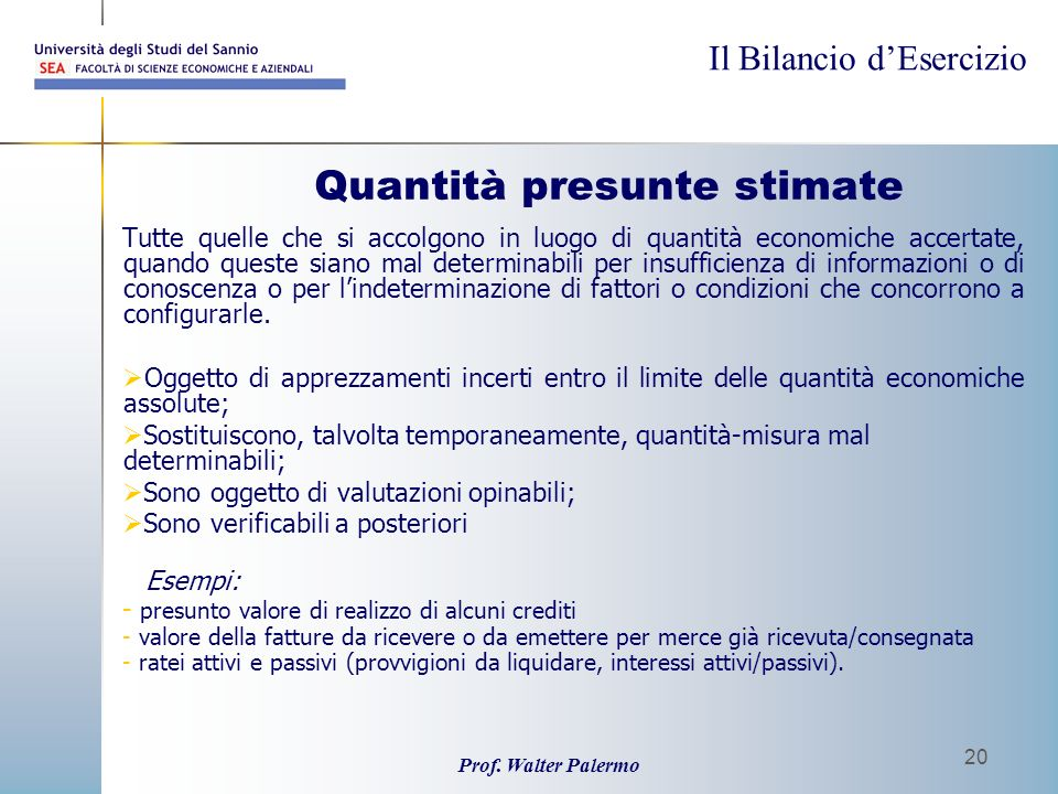Il Bilancio dEsercizio Prof. Walter Palermo 20 Quantità presunte stimate Tutte quelle che si accolgono in luogo di quantità economiche accertate, quan