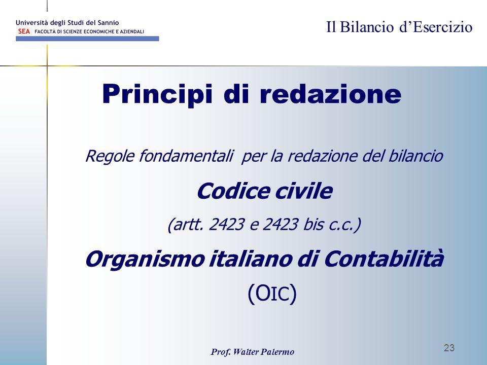 Il Bilancio dEsercizio Prof. Walter Palermo 23 Principi di redazione Regole fondamentali per la redazione del bilancio Codice civile (artt. 2423 e 242