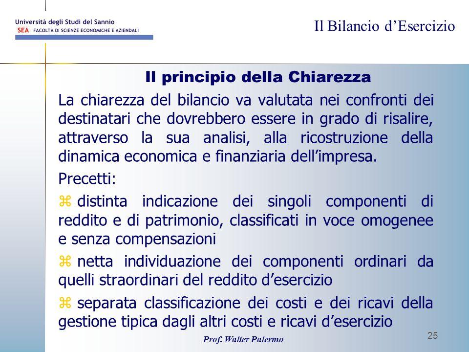 Il Bilancio dEsercizio Prof. Walter Palermo 25 Il principio della Chiarezza La chiarezza del bilancio va valutata nei confronti dei destinatari che do