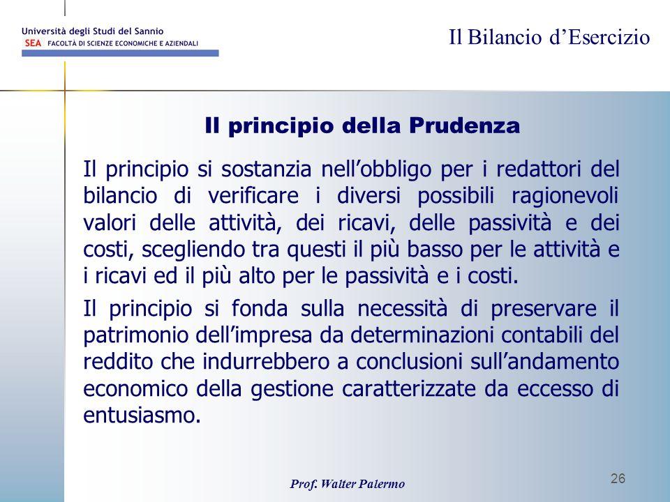Il Bilancio dEsercizio Prof. Walter Palermo 26 Il principio della Prudenza Il principio si sostanzia nellobbligo per i redattori del bilancio di verif