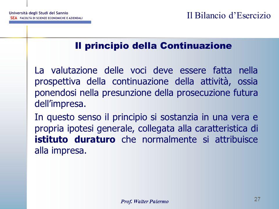 Il Bilancio dEsercizio Prof. Walter Palermo 27 Il principio della Continuazione La valutazione delle voci deve essere fatta nella prospettiva della co