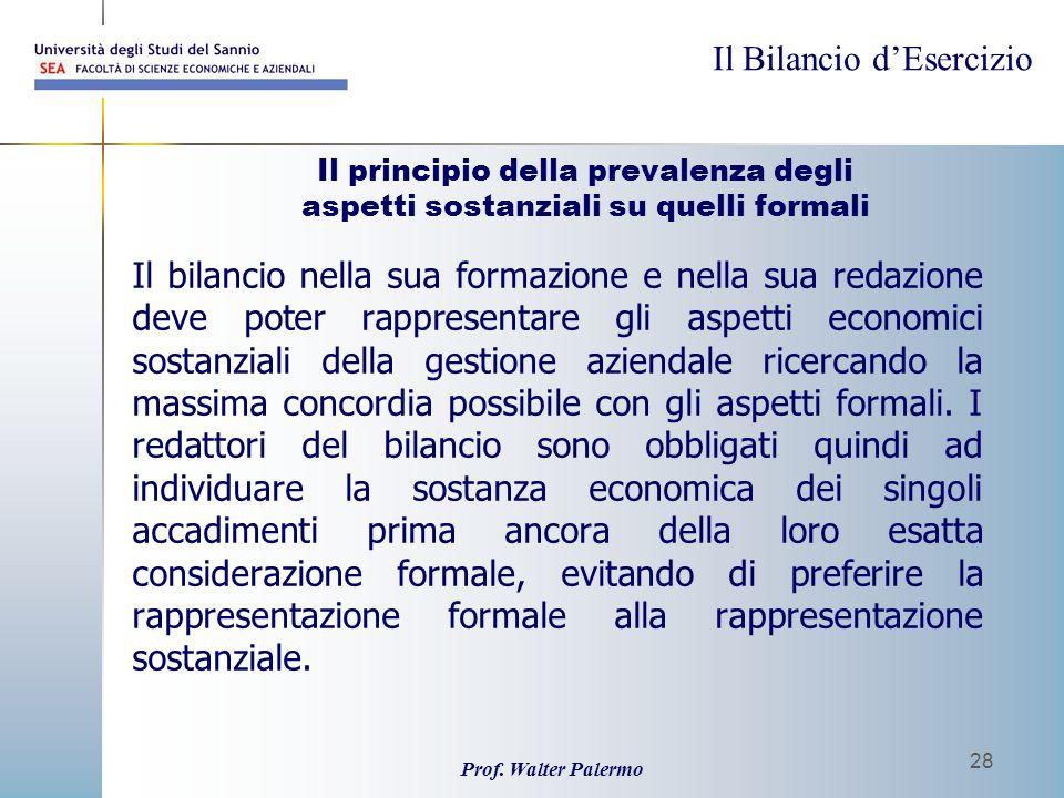 Il Bilancio dEsercizio Prof. Walter Palermo 28 Il principio della prevalenza degli aspetti sostanziali su quelli formali Il bilancio nella sua formazi