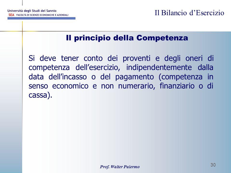 Il Bilancio dEsercizio Prof. Walter Palermo 30 Il principio della Competenza Si deve tener conto dei proventi e degli oneri di competenza dellesercizi