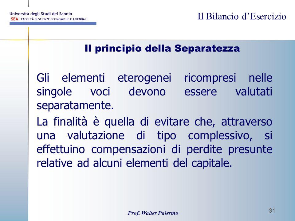 Il Bilancio dEsercizio Prof. Walter Palermo 31 Il principio della Separatezza Gli elementi eterogenei ricompresi nelle singole voci devono essere valu