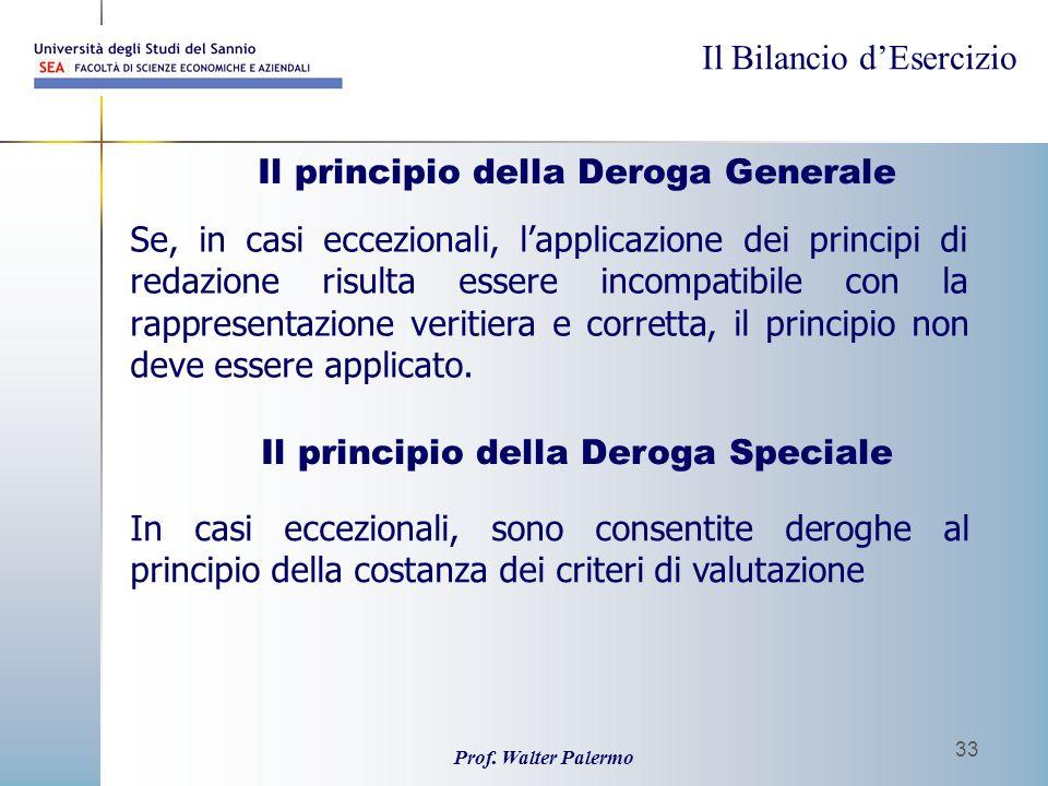 Il Bilancio dEsercizio Prof. Walter Palermo 33 Il principio della Deroga Generale Se, in casi eccezionali, lapplicazione dei principi di redazione ris