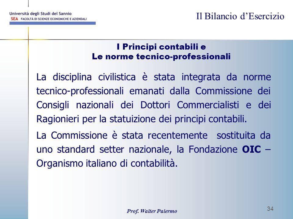 Il Bilancio dEsercizio Prof. Walter Palermo 34 I Principi contabili e Le norme tecnico-professionali La disciplina civilistica è stata integrata da no