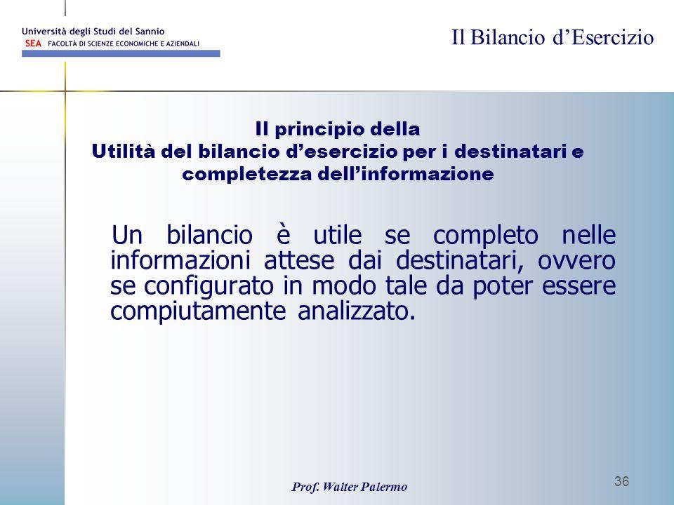Il Bilancio dEsercizio Prof. Walter Palermo 36 Il principio della Utilità del bilancio desercizio per i destinatari e completezza dellinformazione Un