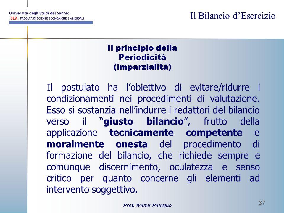 Il Bilancio dEsercizio Prof. Walter Palermo 37 Il principio della Periodicità (imparzialità) Il postulato ha lobiettivo di evitare/ridurre i condizion