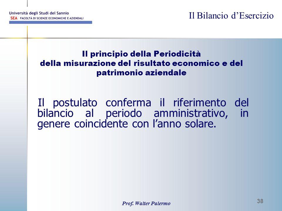 Il Bilancio dEsercizio Prof. Walter Palermo 38 Il principio della Periodicità della misurazione del risultato economico e del patrimonio aziendale Il