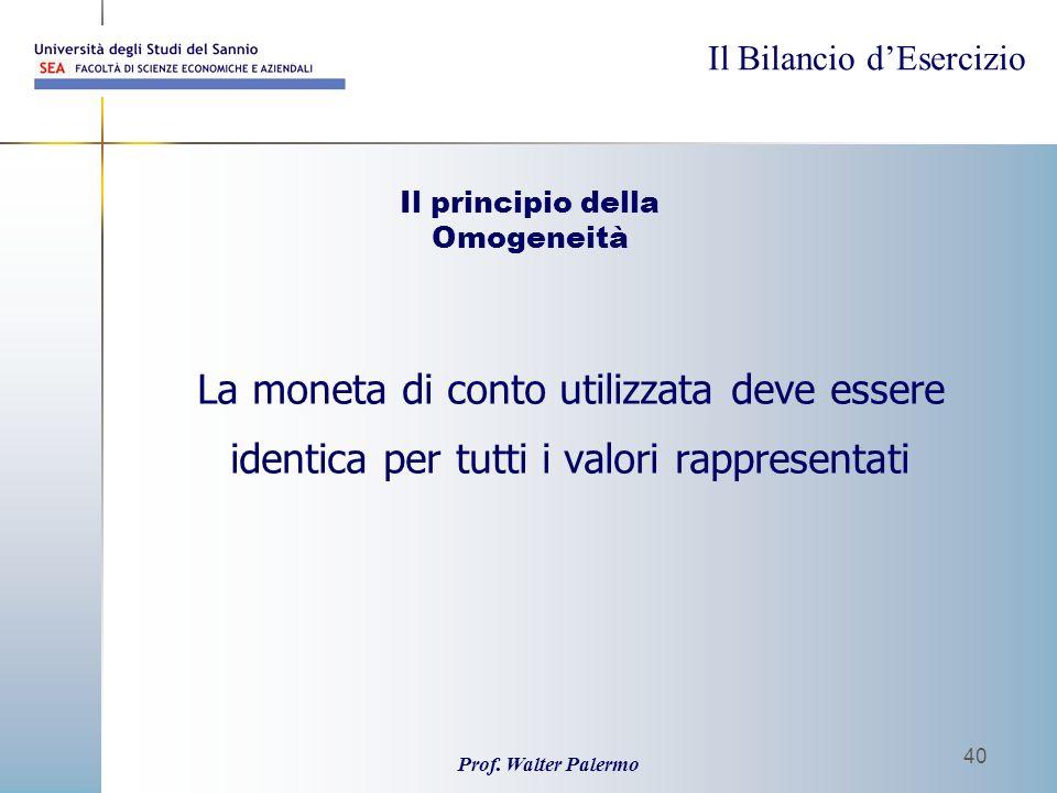 Il Bilancio dEsercizio Prof. Walter Palermo 40 Il principio della Omogeneità La moneta di conto utilizzata deve essere identica per tutti i valori rap