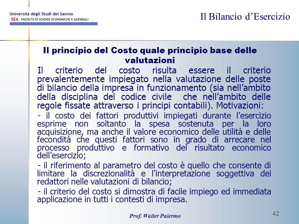 Il Bilancio dEsercizio Prof. Walter Palermo 42 Il principio del Costo quale principio base delle valutazioni Il criterio del costo risulta essere il c