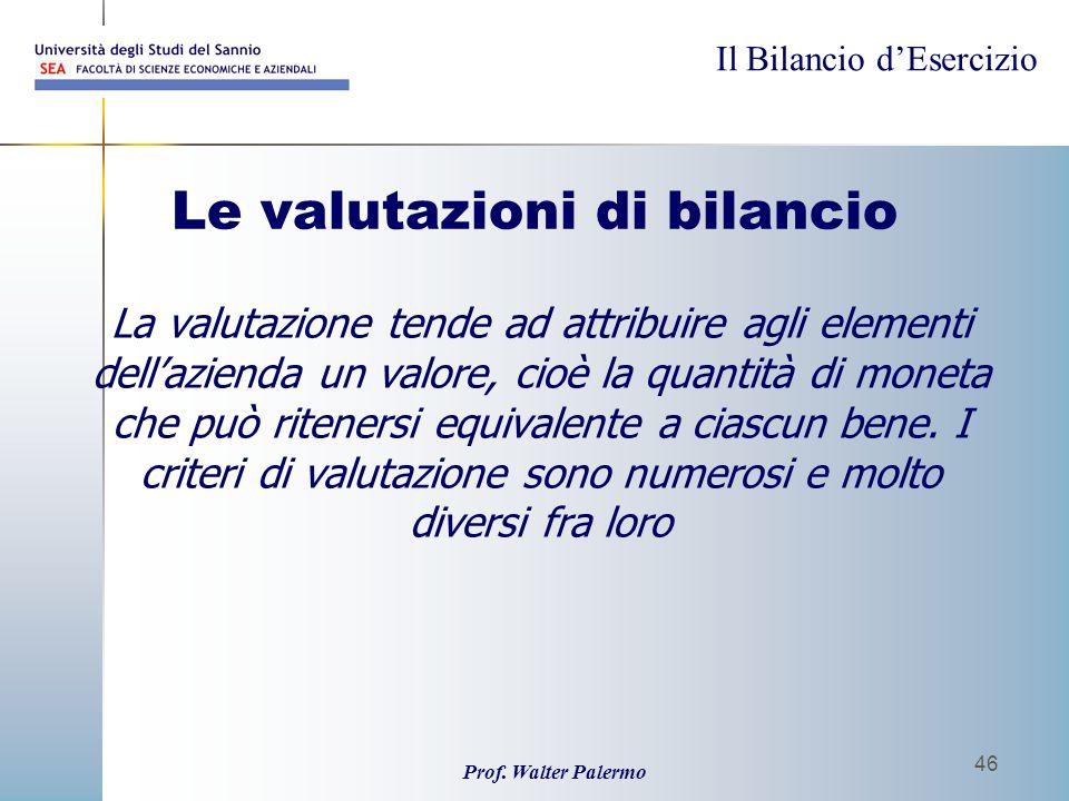 Il Bilancio dEsercizio Prof. Walter Palermo 46 Le valutazioni di bilancio La valutazione tende ad attribuire agli elementi dellazienda un valore, cioè