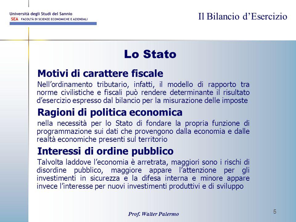 Il Bilancio dEsercizio Prof. Walter Palermo 5 Lo Stato Motivi di carattere fiscale Nellordinamento tributario, infatti, il modello di rapporto tra nor