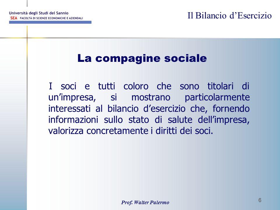 Il Bilancio dEsercizio Prof. Walter Palermo 6 La compagine sociale I soci e tutti coloro che sono titolari di unimpresa, si mostrano particolarmente i