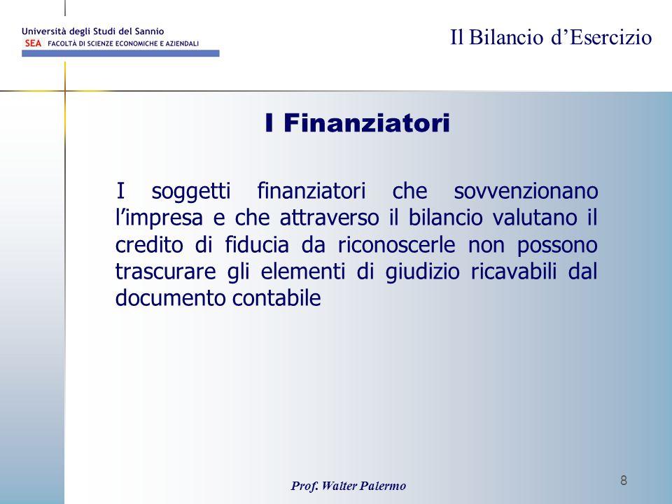 Il Bilancio dEsercizio Prof. Walter Palermo 8 I Finanziatori I soggetti finanziatori che sovvenzionano limpresa e che attraverso il bilancio valutano
