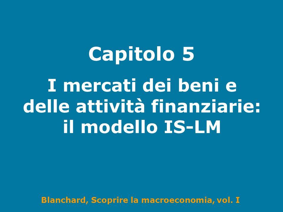 Blanchard, Scoprire la macroeconomia, vol. I Capitolo 5 I mercati dei beni e delle attività finanziarie: il modello IS-LM
