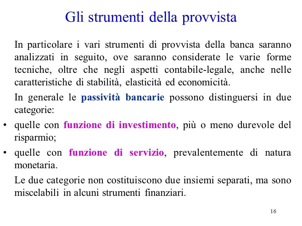 16 Gli strumenti della provvista In particolare i vari strumenti di provvista della banca saranno analizzati in seguito, ove saranno considerate le va