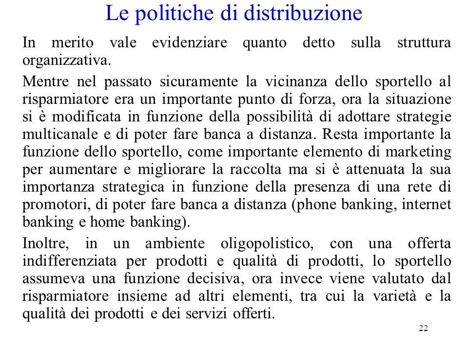 22 Le politiche di distribuzione In merito vale evidenziare quanto detto sulla struttura organizzativa. Mentre nel passato sicuramente la vicinanza de