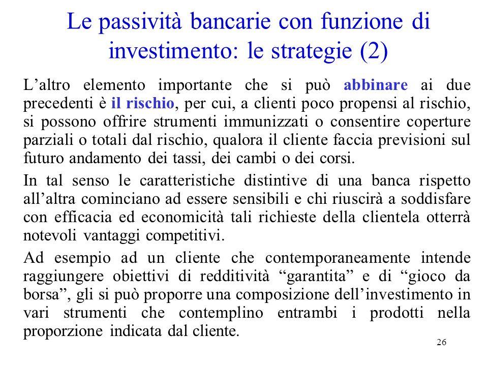 26 Le passività bancarie con funzione di investimento: le strategie (2) Laltro elemento importante che si può abbinare ai due precedenti è il rischio,