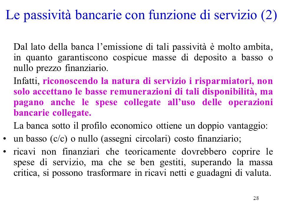 28 Le passività bancarie con funzione di servizio (2) Dal lato della banca lemissione di tali passività è molto ambita, in quanto garantiscono cospicu