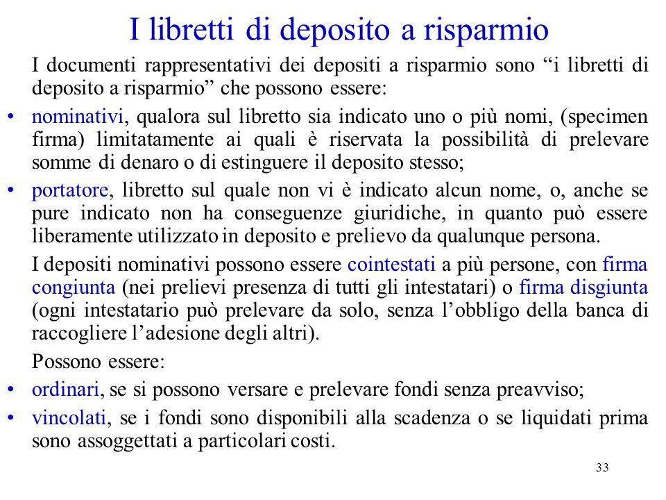 33 I libretti di deposito a risparmio I documenti rappresentativi dei depositi a risparmio sono i libretti di deposito a risparmio che possono essere: