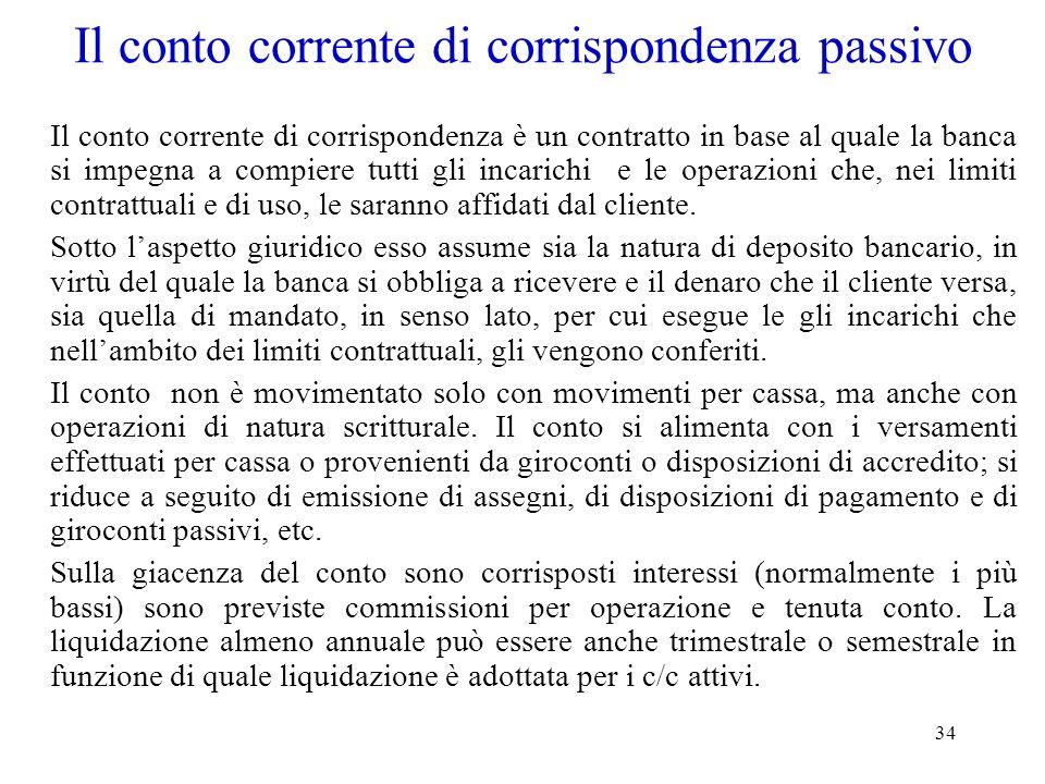 34 Il conto corrente di corrispondenza passivo Il conto corrente di corrispondenza è un contratto in base al quale la banca si impegna a compiere tutt