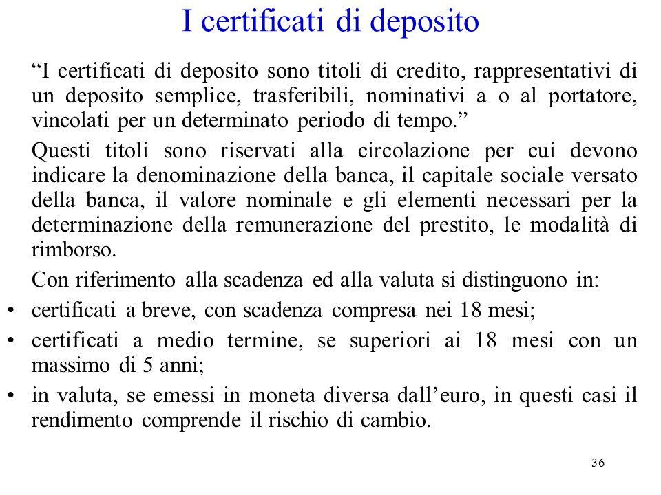 36 I certificati di deposito I certificati di deposito sono titoli di credito, rappresentativi di un deposito semplice, trasferibili, nominativi a o a