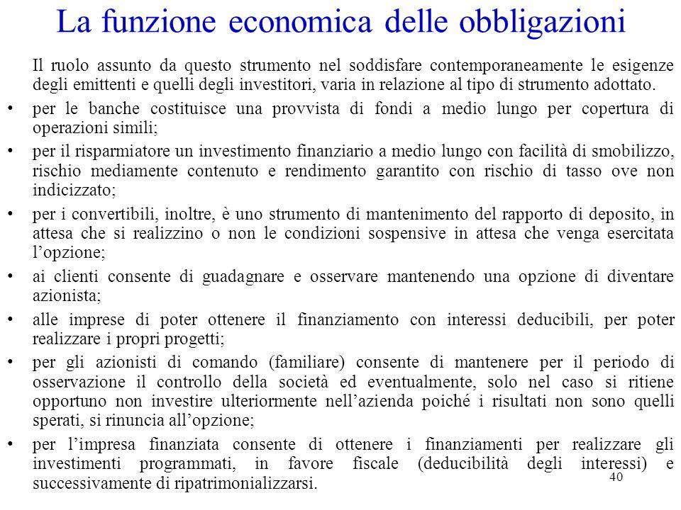 40 La funzione economica delle obbligazioni Il ruolo assunto da questo strumento nel soddisfare contemporaneamente le esigenze degli emittenti e quell