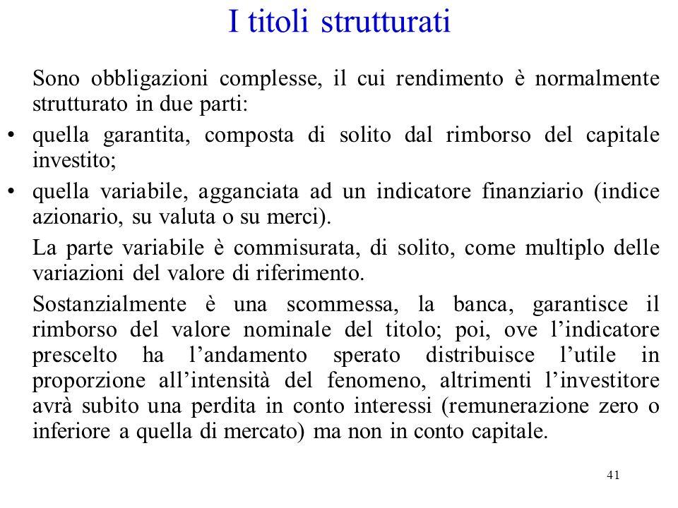 41 I titoli strutturati Sono obbligazioni complesse, il cui rendimento è normalmente strutturato in due parti: quella garantita, composta di solito da