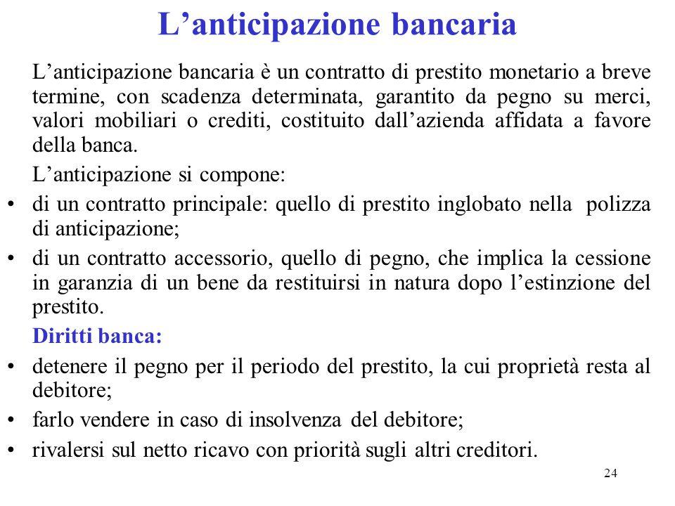 24 Lanticipazione bancaria Lanticipazione bancaria è un contratto di prestito monetario a breve termine, con scadenza determinata, garantito da pegno su merci, valori mobiliari o crediti, costituito dallazienda affidata a favore della banca.