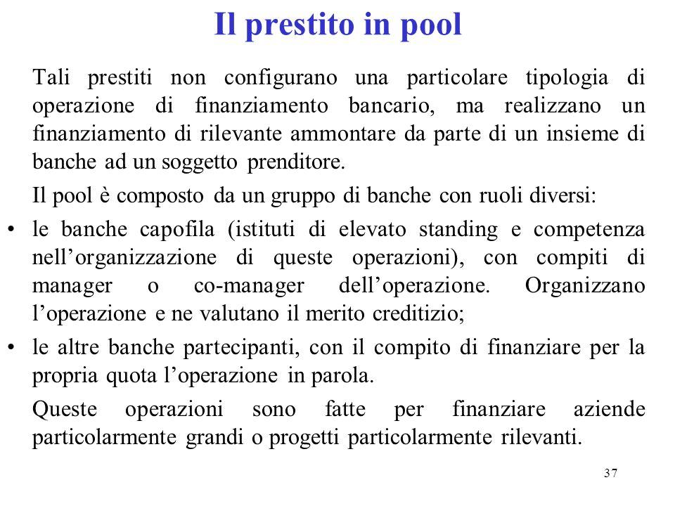 37 Il prestito in pool Tali prestiti non configurano una particolare tipologia di operazione di finanziamento bancario, ma realizzano un finanziamento di rilevante ammontare da parte di un insieme di banche ad un soggetto prenditore.