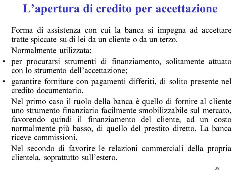 39 Lapertura di credito per accettazione Forma di assistenza con cui la banca si impegna ad accettare tratte spiccate su di lei da un cliente o da un terzo.