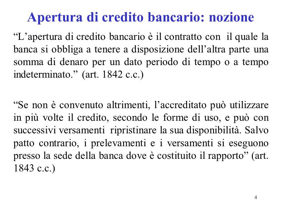 4 Apertura di credito bancario: nozione Lapertura di credito bancario è il contratto con il quale la banca si obbliga a tenere a disposizione dellaltra parte una somma di denaro per un dato periodo di tempo o a tempo indeterminato.