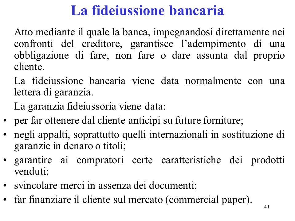 41 La fideiussione bancaria Atto mediante il quale la banca, impegnandosi direttamente nei confronti del creditore, garantisce ladempimento di una obbligazione di fare, non fare o dare assunta dal proprio cliente.