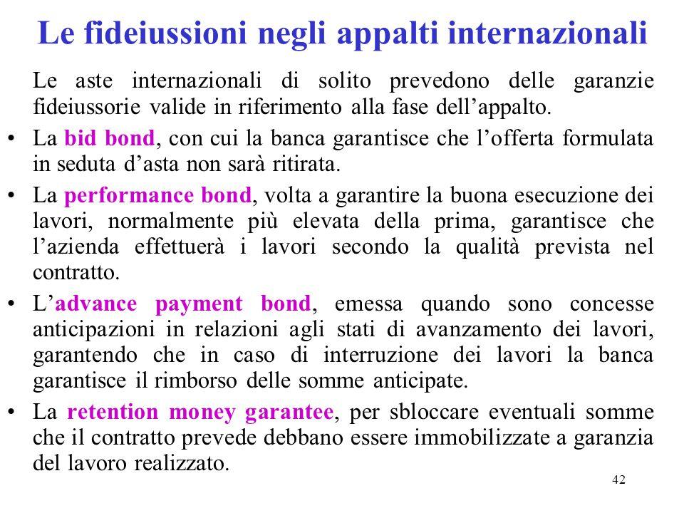 42 Le fideiussioni negli appalti internazionali Le aste internazionali di solito prevedono delle garanzie fideiussorie valide in riferimento alla fase dellappalto.