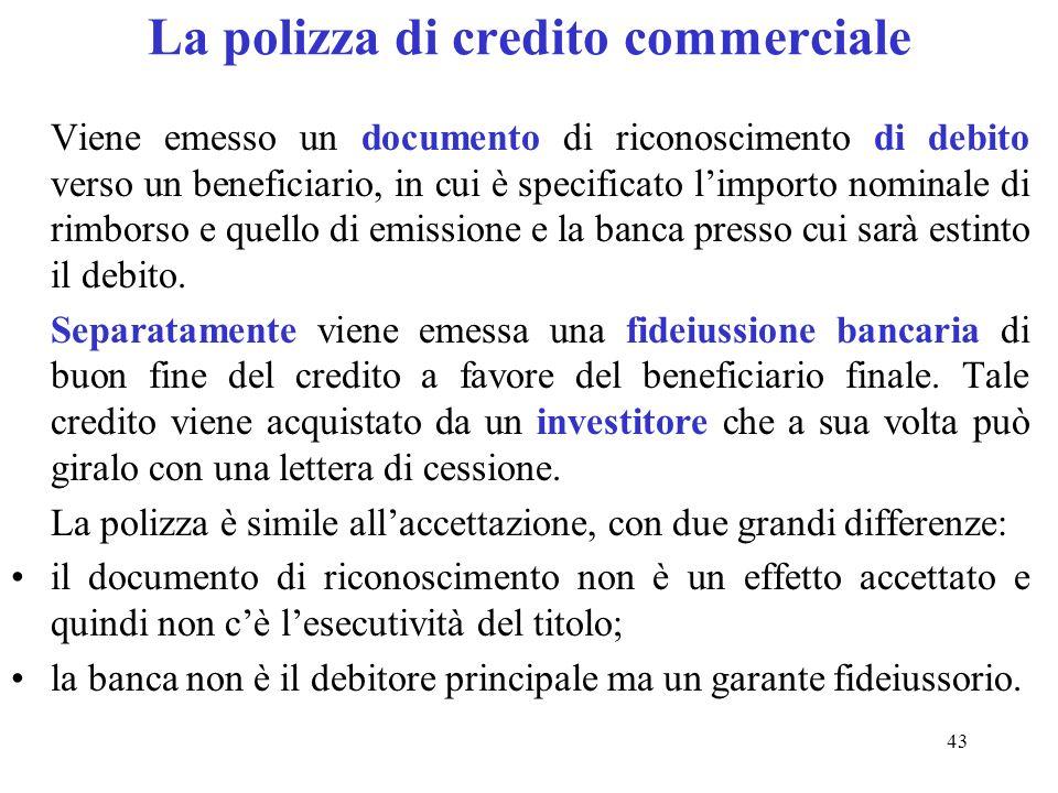 43 La polizza di credito commerciale Viene emesso un documento di riconoscimento di debito verso un beneficiario, in cui è specificato limporto nominale di rimborso e quello di emissione e la banca presso cui sarà estinto il debito.