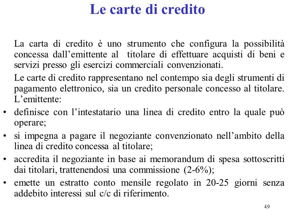 49 Le carte di credito La carta di credito è uno strumento che configura la possibilità concessa dallemittente al titolare di effettuare acquisti di beni e servizi presso gli esercizi commerciali convenzionati.