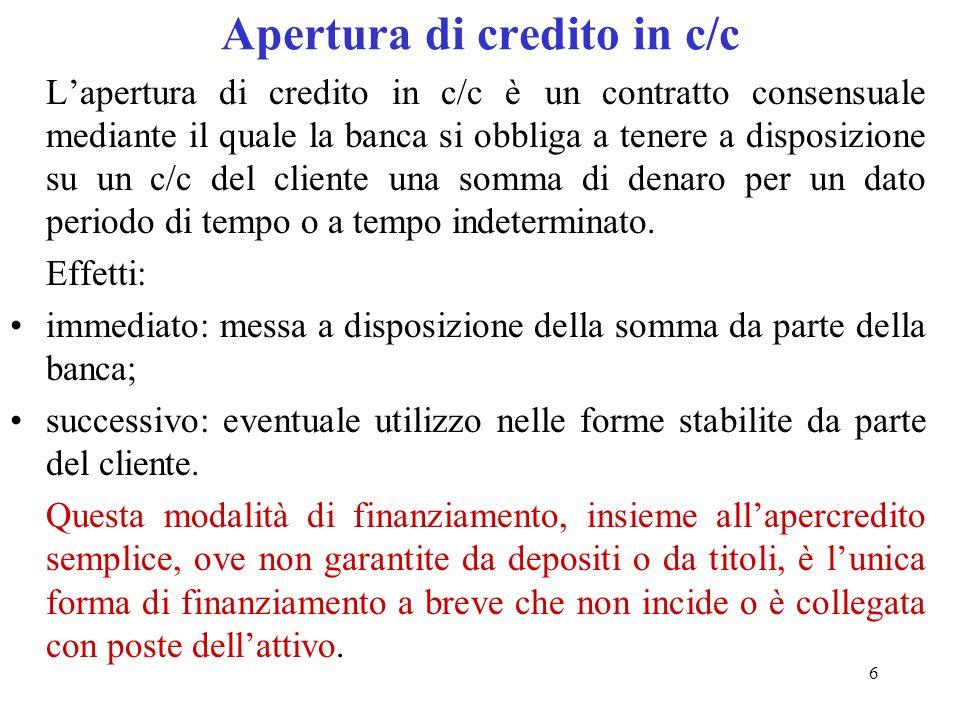 6 Apertura di credito in c/c Lapertura di credito in c/c è un contratto consensuale mediante il quale la banca si obbliga a tenere a disposizione su un c/c del cliente una somma di denaro per un dato periodo di tempo o a tempo indeterminato.