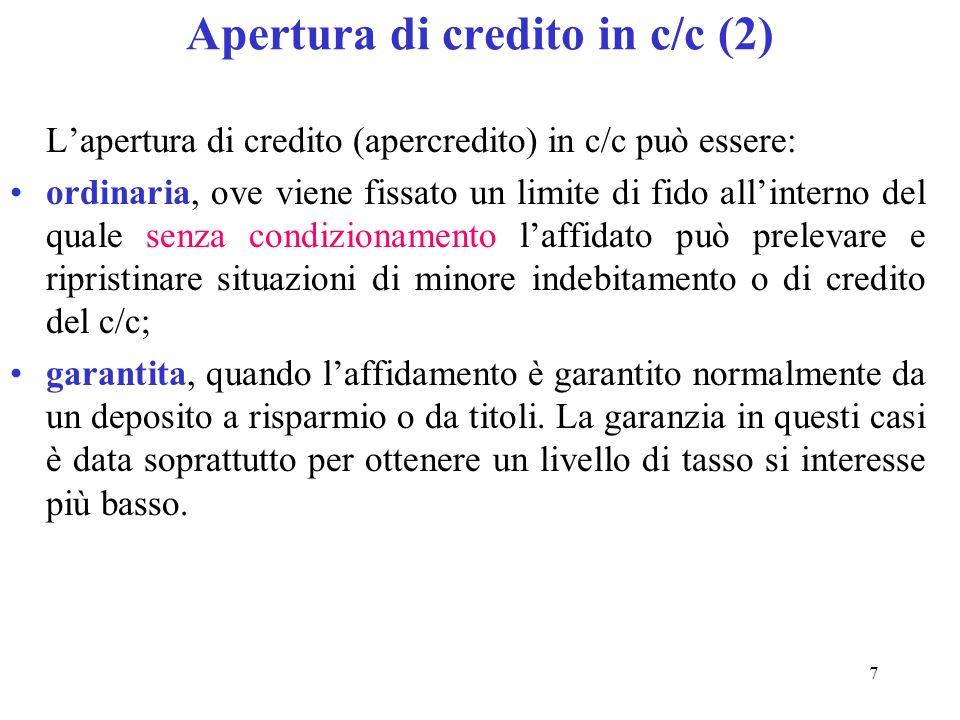 7 Apertura di credito in c/c (2) Lapertura di credito (apercredito) in c/c può essere: ordinaria, ove viene fissato un limite di fido allinterno del quale senza condizionamento laffidato può prelevare e ripristinare situazioni di minore indebitamento o di credito del c/c; garantita, quando laffidamento è garantito normalmente da un deposito a risparmio o da titoli.
