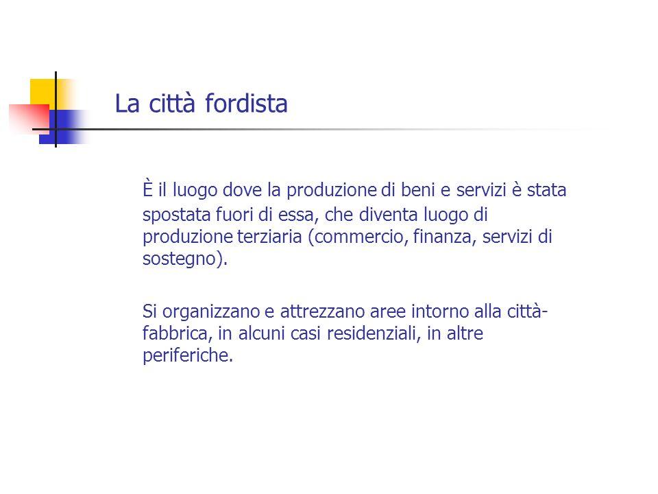 La città fordista È il luogo dove la produzione di beni e servizi è stata spostata fuori di essa, che diventa luogo di produzione terziaria (commercio