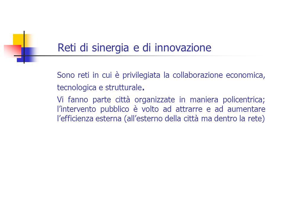 Reti di sinergia e di innovazione Sono reti in cui è privilegiata la collaborazione economica, tecnologica e strutturale. Vi fanno parte città organiz