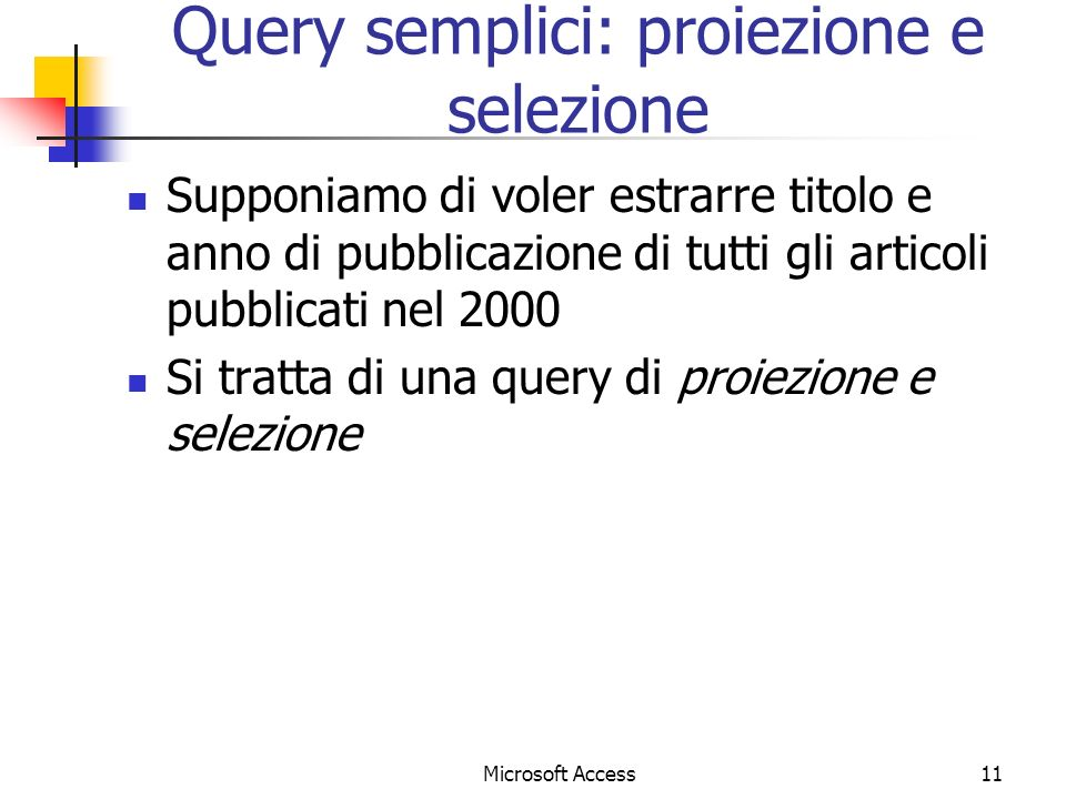 Microsoft Access11 Query semplici: proiezione e selezione Supponiamo di voler estrarre titolo e anno di pubblicazione di tutti gli articoli pubblicati nel 2000 Si tratta di una query di proiezione e selezione