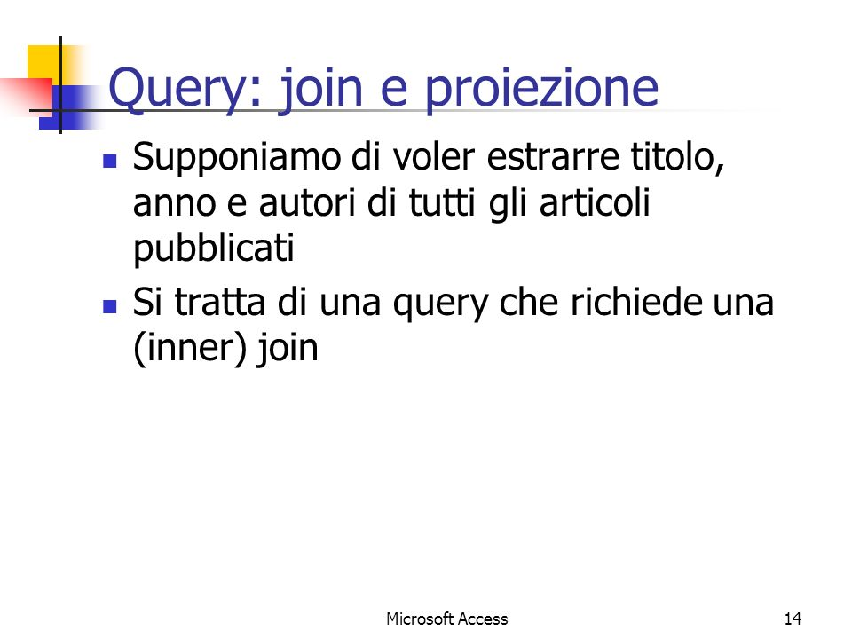 Microsoft Access14 Query: join e proiezione Supponiamo di voler estrarre titolo, anno e autori di tutti gli articoli pubblicati Si tratta di una query che richiede una (inner) join