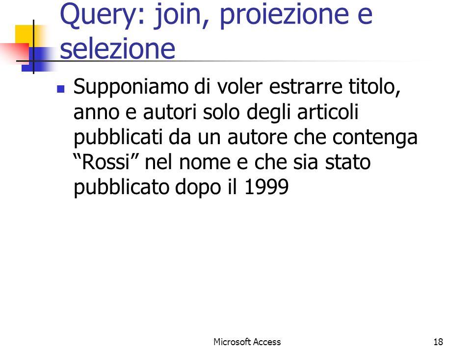 Microsoft Access18 Query: join, proiezione e selezione Supponiamo di voler estrarre titolo, anno e autori solo degli articoli pubblicati da un autore che contenga Rossi nel nome e che sia stato pubblicato dopo il 1999